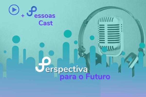 Podcast +Pessoas  – Perspectivas para o Futuro